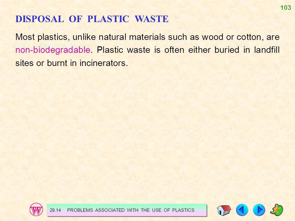103 DISPOSAL OF PLASTIC WASTE Most plastics, unlike natural materials such as wood or cotton, are non-biodegradable. Plastic waste is often either bur