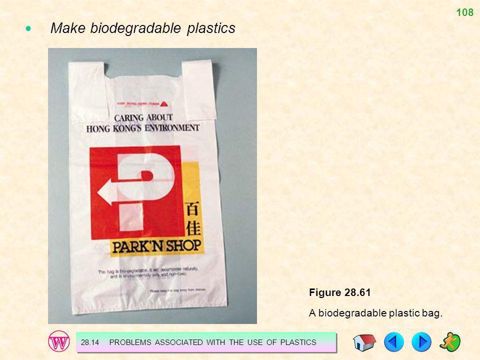 108 Figure 28.61 A biodegradable plastic bag. Make biodegradable plastics 28.14 PROBLEMS ASSOCIATED WITH THE USE OF PLASTICS