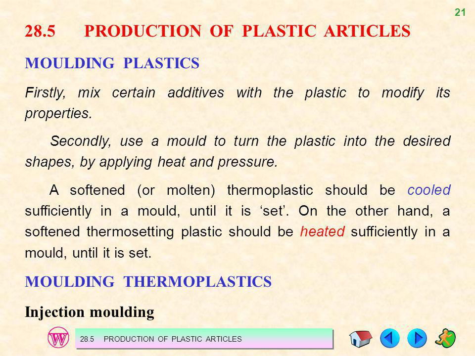 21 28.5PRODUCTION OF PLASTIC ARTICLES MOULDING PLASTICS Firstly, mix certain additives with the plastic to modify its properties. Secondly, use a moul