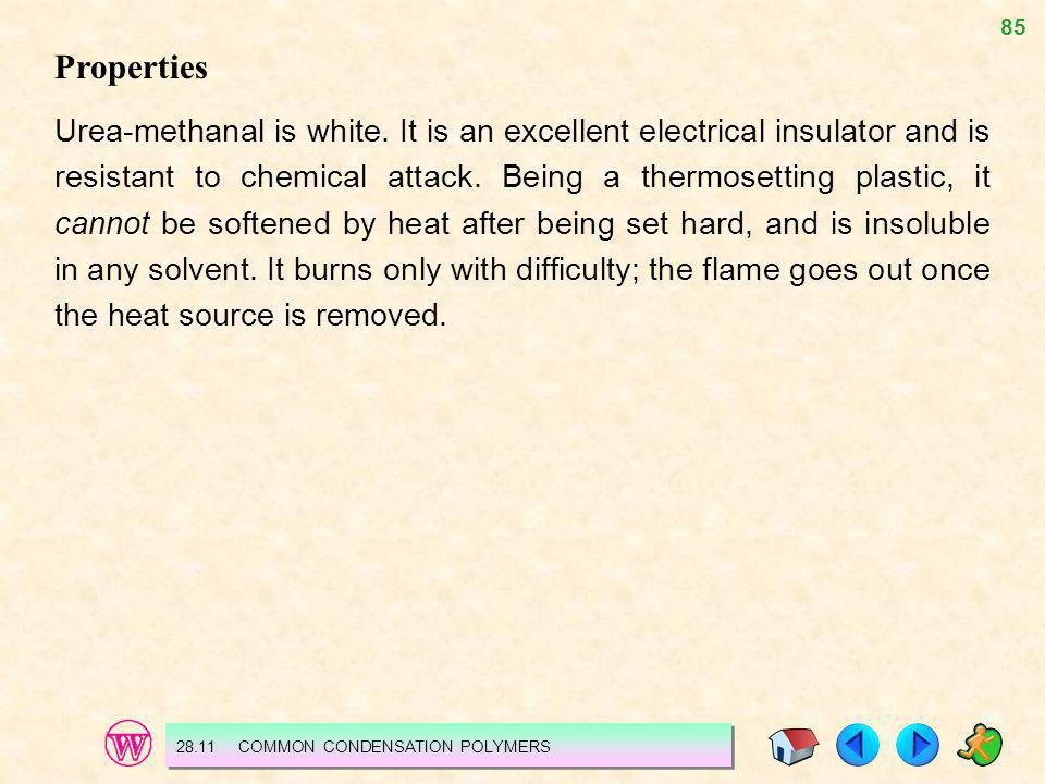 85 Properties Urea-methanal is white. It is an excellent electrical insulator and is resistant to chemical attack. Being a thermosetting plastic, it c