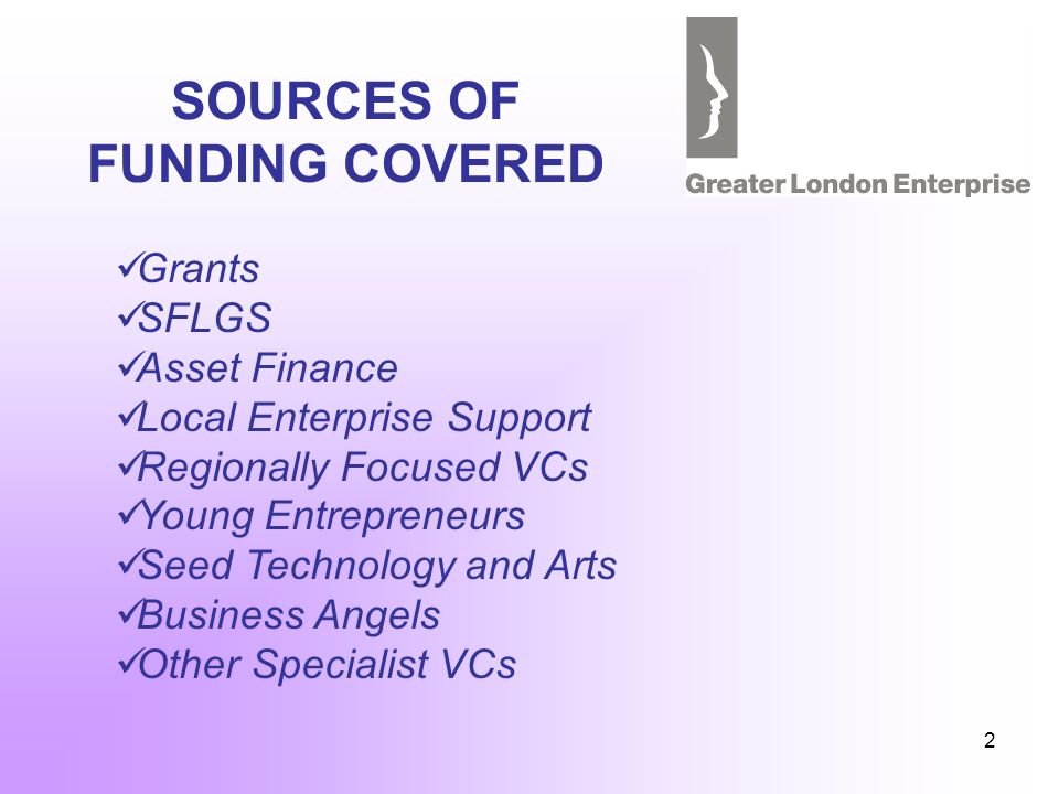 2 SOURCES OF FUNDING COVERED Grants SFLGS Asset Finance Local Enterprise Support Regionally Focused VCs Young Entrepreneurs Seed Technology and Arts Business Angels Other Specialist VCs