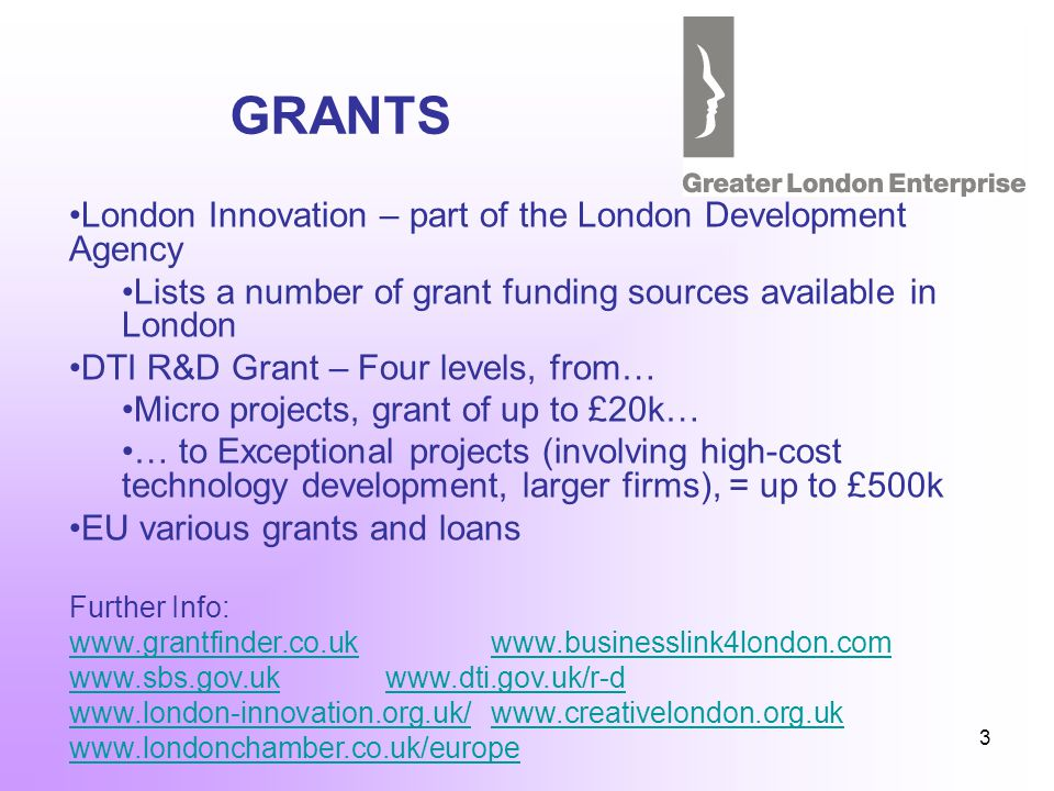 3 GRANTS London Innovation – part of the London Development Agency Lists a number of grant funding sources available in London DTI R&D Grant – Four levels, from… Micro projects, grant of up to £20k… … to Exceptional projects (involving high-cost technology development, larger firms), = up to £500k EU various grants and loans Further Info: www.grantfinder.co.ukwww.businesslink4london.com www.sbs.gov.ukwww.dti.gov.uk/r-d www.london-innovation.org.uk/www.london-innovation.org.uk/ www.creativelondon.org.ukwww.creativelondon.org.uk www.londonchamber.co.uk/europe