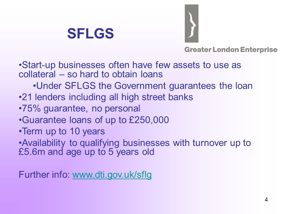 4 SFLGS Start-up businesses often have few assets to use as collateral – so hard to obtain loans Under SFLGS the Government guarantees the loan 21 lenders including all high street banks 75% guarantee, no personal Guarantee loans of up to £250,000 Term up to 10 years Availability to qualifying businesses with turnover up to £5.6m and age up to 5 years old Further info: www.dti.gov.uk/sflgwww.dti.gov.uk/sflg