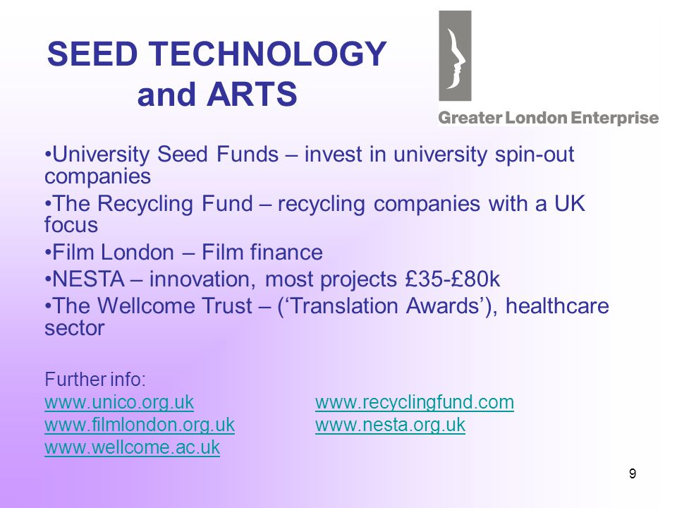 9 SEED TECHNOLOGY and ARTS University Seed Funds – invest in university spin-out companies The Recycling Fund – recycling companies with a UK focus Film London – Film finance NESTA – innovation, most projects £35-£80k The Wellcome Trust – (Translation Awards), healthcare sector Further info: www.unico.org.ukwww.recyclingfund.com www.filmlondon.org.ukwww.nesta.org.uk www.wellcome.ac.uk