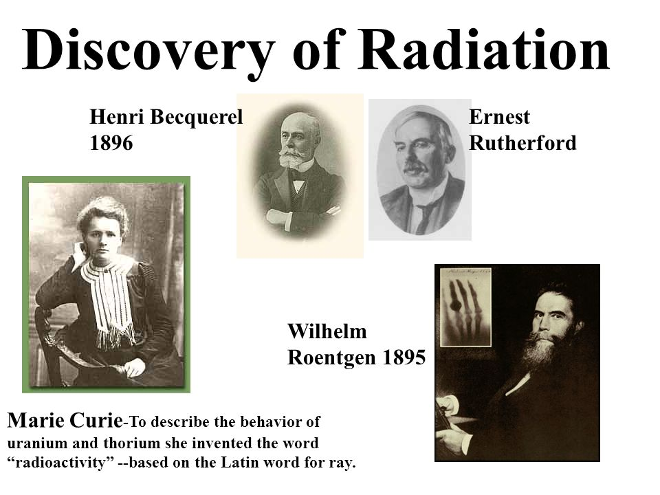 Discovery of Radiation Henri Becquerel 1896 Marie Curie -To describe the behavior of uranium and thorium she invented the word radioactivity --based o