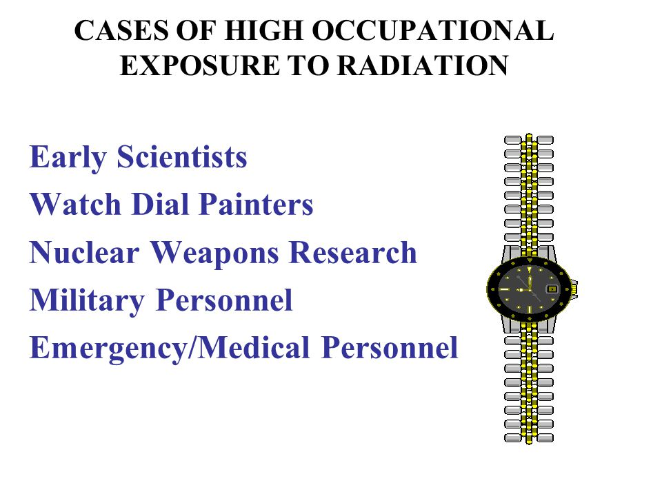 CASES OF HIGH OCCUPATIONAL EXPOSURE TO RADIATION Early Scientists Watch Dial Painters Nuclear Weapons Research Military Personnel Emergency/Medical Pe