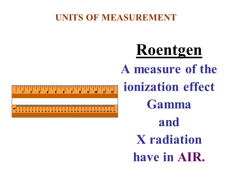 Roentgen A measure of the ionization effect Gamma and X radiation have in AIR. UNITS OF MEASUREMENT