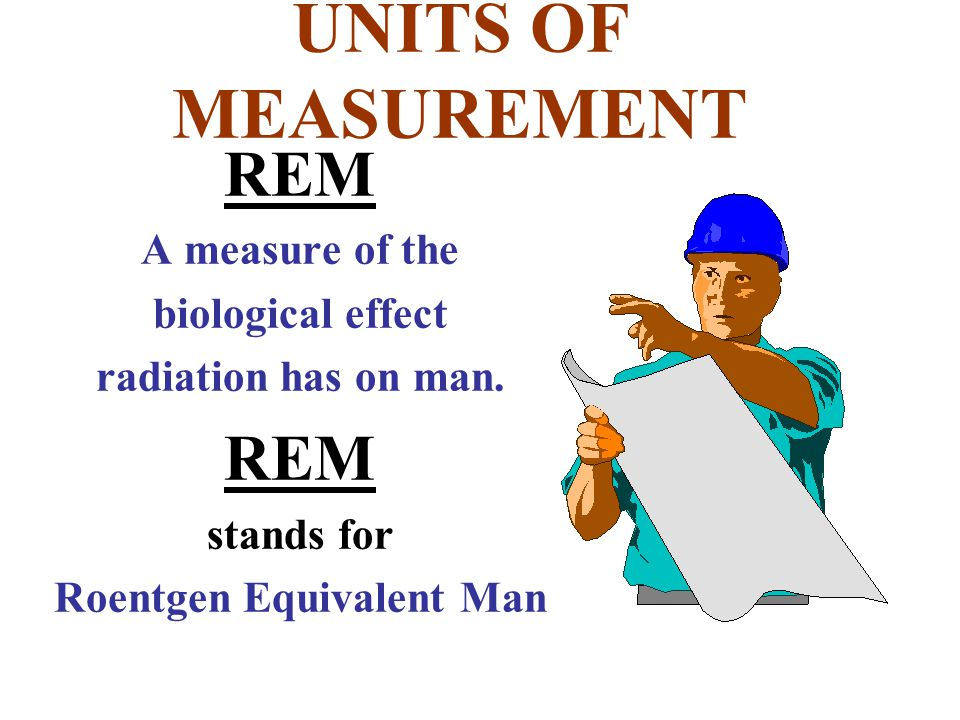 REM A measure of the biological effect radiation has on man. REM stands for Roentgen Equivalent Man UNITS OF MEASUREMENT