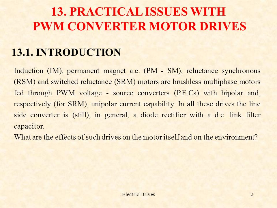 Electric Drives2 13. PRACTICAL ISSUES WITH PWM CONVERTER MOTOR DRIVES 13.1. INTRODUCTION Induction (IM), permanent magnet a.c. (PM - SM), reluctance s