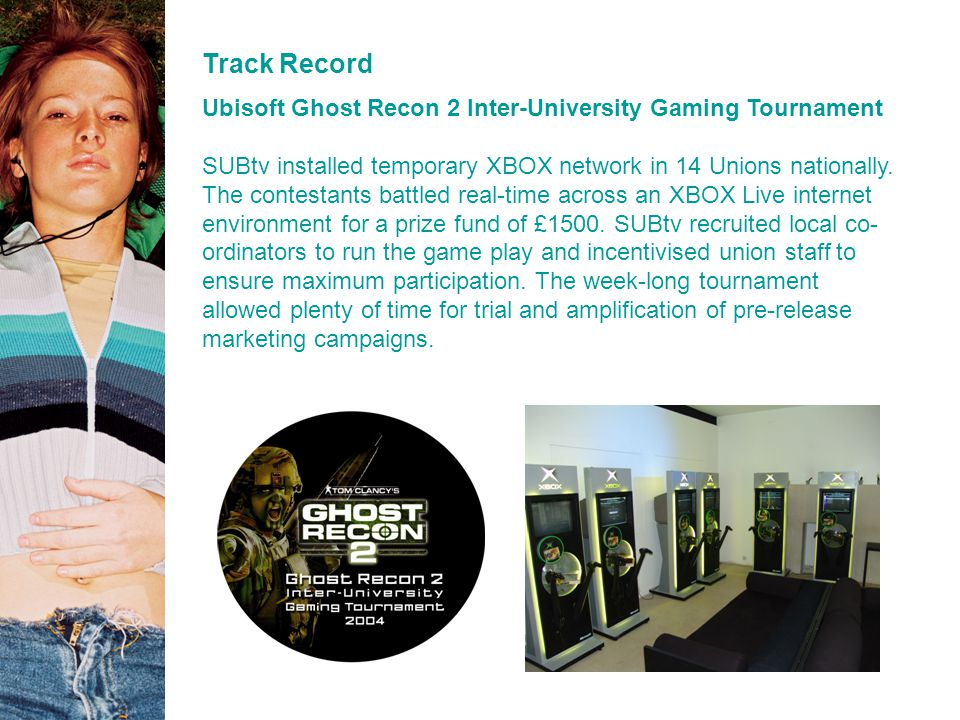 Track Record Ubisoft Ghost Recon 2 Inter-University Gaming Tournament SUBtv installed temporary XBOX network in 14 Unions nationally.