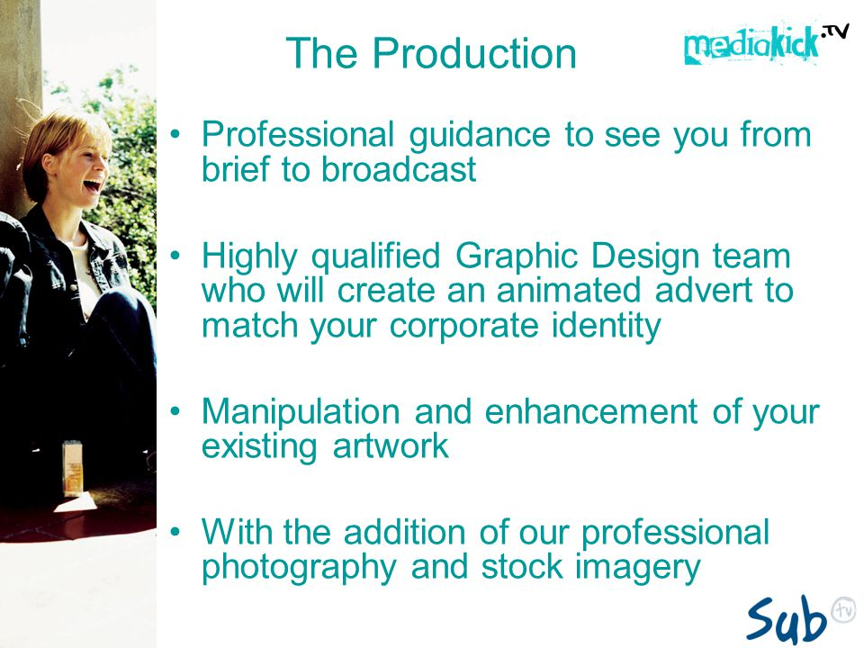 The Production Professional guidance to see you from brief to broadcast Highly qualified Graphic Design team who will create an animated advert to match your corporate identity Manipulation and enhancement of your existing artwork With the addition of our professional photography and stock imagery