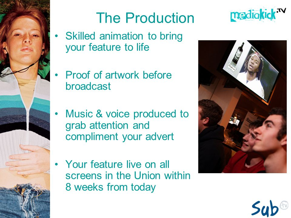 The Production Skilled animation to bring your feature to life Proof of artwork before broadcast Music & voice produced to grab attention and compliment your advert Your feature live on all screens in the Union within 8 weeks from today