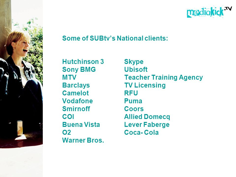 Some of SUBtvs National clients: Hutchinson 3Skype Sony BMGUbisoft MTV Teacher Training Agency Barclays TV Licensing CamelotRFU VodafonePuma SmirnoffCoors COIAllied Domecq Buena Vista Lever Faberge O2Coca- Cola Warner Bros.