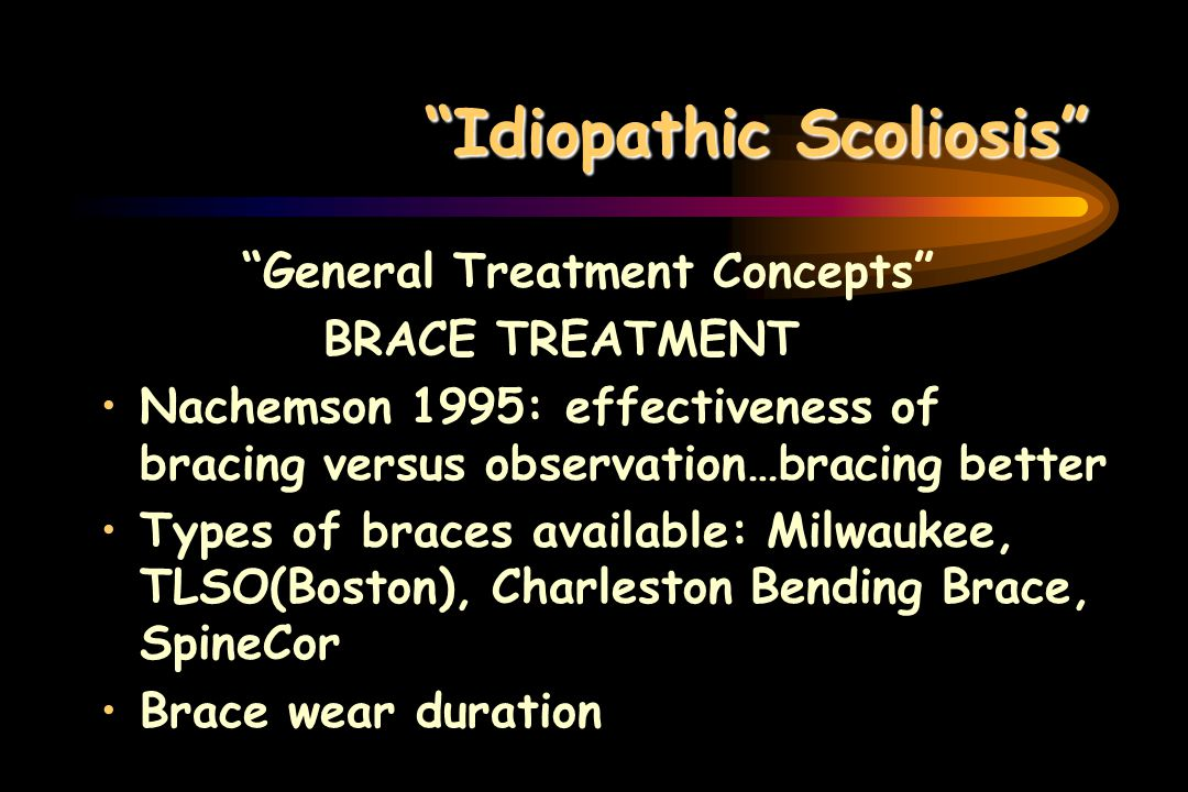 Idiopathic Scoliosis General Treatment Concepts BRACE TREATMENT Nachemson 1995: effectiveness of bracing versus observation…bracing better Types of br