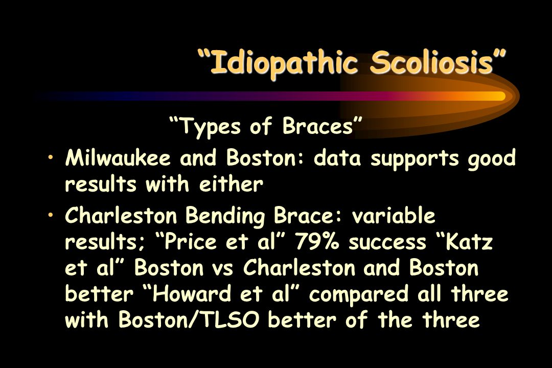 Idiopathic Scoliosis Types of Braces Milwaukee and Boston: data supports good results with either Charleston Bending Brace: variable results; Price et