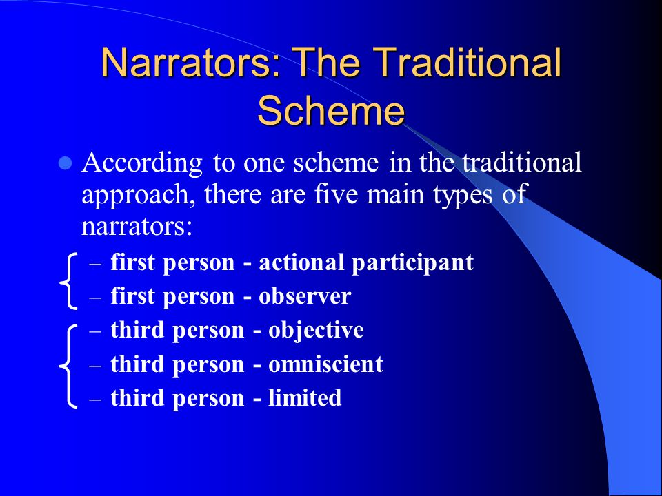 Narrators: The Traditional Scheme According to one scheme in the traditional approach, there are five main types of narrators: – first person - actional participant – first person - observer – third person - objective – third person - omniscient – third person - limited