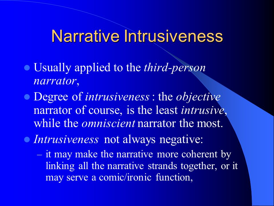 Narrative Intrusiveness Usually applied to the third-person narrator, Degree of intrusiveness : the objective narrator of course, is the least intrusive, while the omniscient narrator the most.