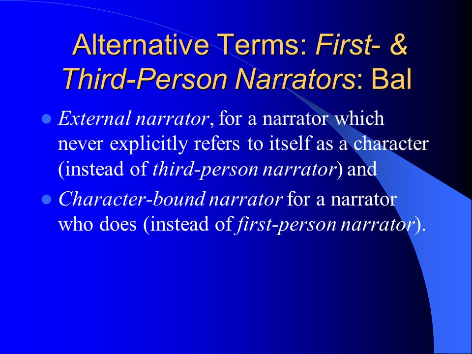 Alternative Terms: First- & Third-Person Narrators: Bal Alternative Terms: First- & Third-Person Narrators: Bal External narrator, for a narrator which never explicitly refers to itself as a character (instead of third-person narrator) and Character-bound narrator for a narrator who does (instead of first-person narrator).