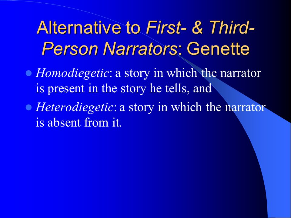 Alternative to First- & Third- Person Narrators: Genette Homodiegetic: a story in which the narrator is present in the story he tells, and Heterodiegetic: a story in which the narrator is absent from it.