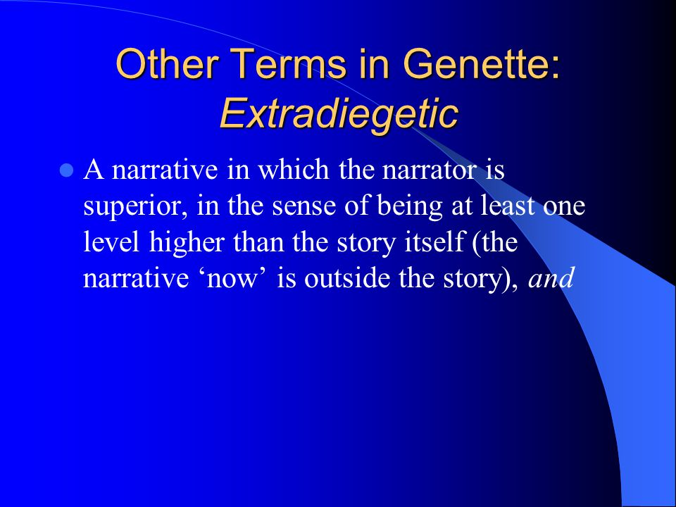 Other Terms in Genette: Extradiegetic A narrative in which the narrator is superior, in the sense of being at least one level higher than the story itself (the narrative now is outside the story), and