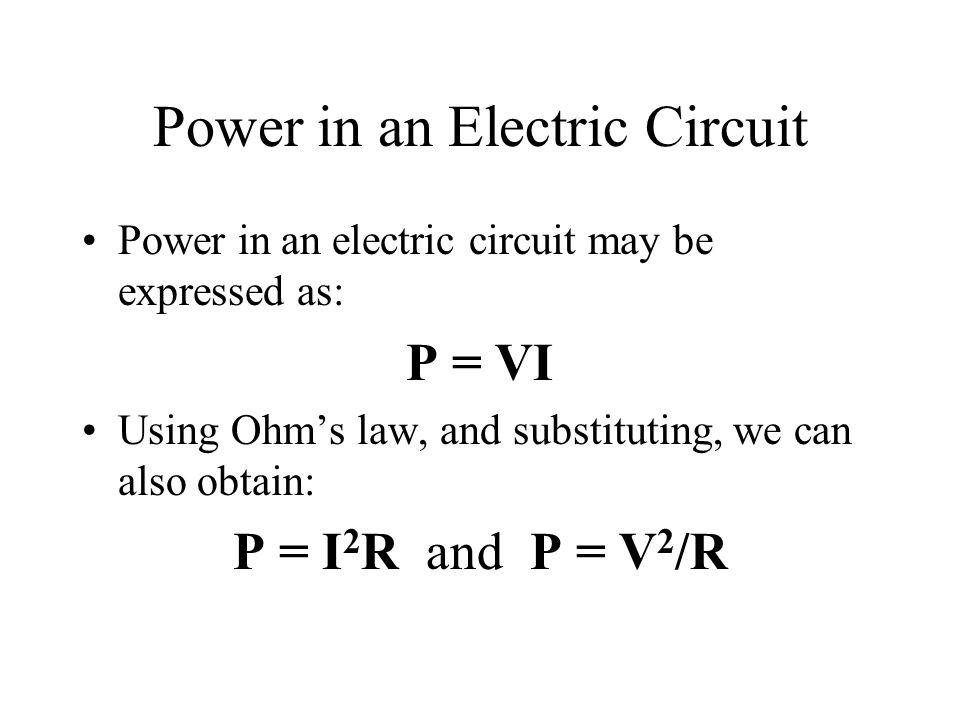 Power in an Electric Circuit Power in an electric circuit may be expressed as: P = VI Using Ohms law, and substituting, we can also obtain: P = I 2 R