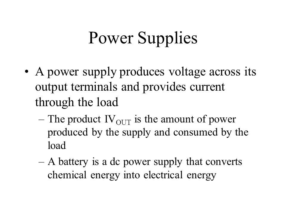 Power Supplies A power supply produces voltage across its output terminals and provides current through the load –The product IV OUT is the amount of