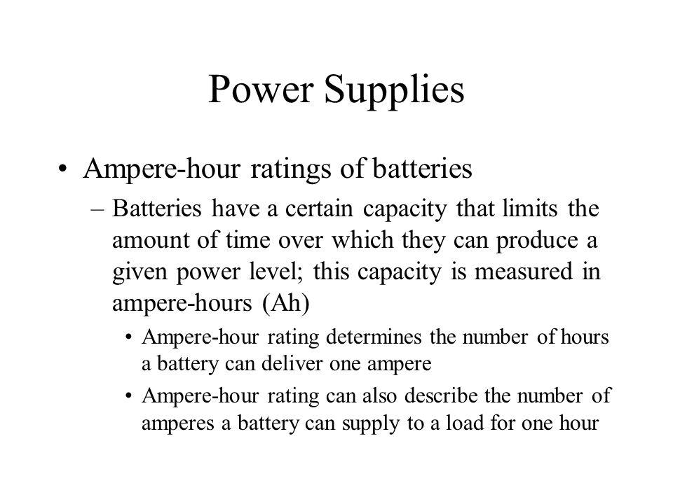 Power Supplies Ampere-hour ratings of batteries –Batteries have a certain capacity that limits the amount of time over which they can produce a given
