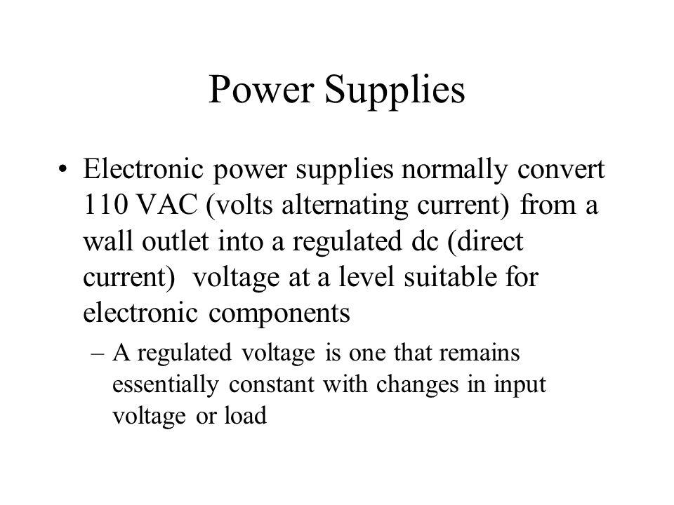 Power Supplies Electronic power supplies normally convert 110 VAC (volts alternating current) from a wall outlet into a regulated dc (direct current)