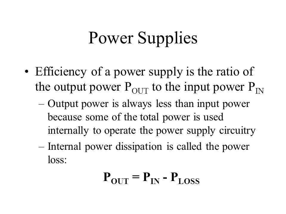 Power Supplies Efficiency of a power supply is the ratio of the output power P OUT to the input power P IN –Output power is always less than input pow