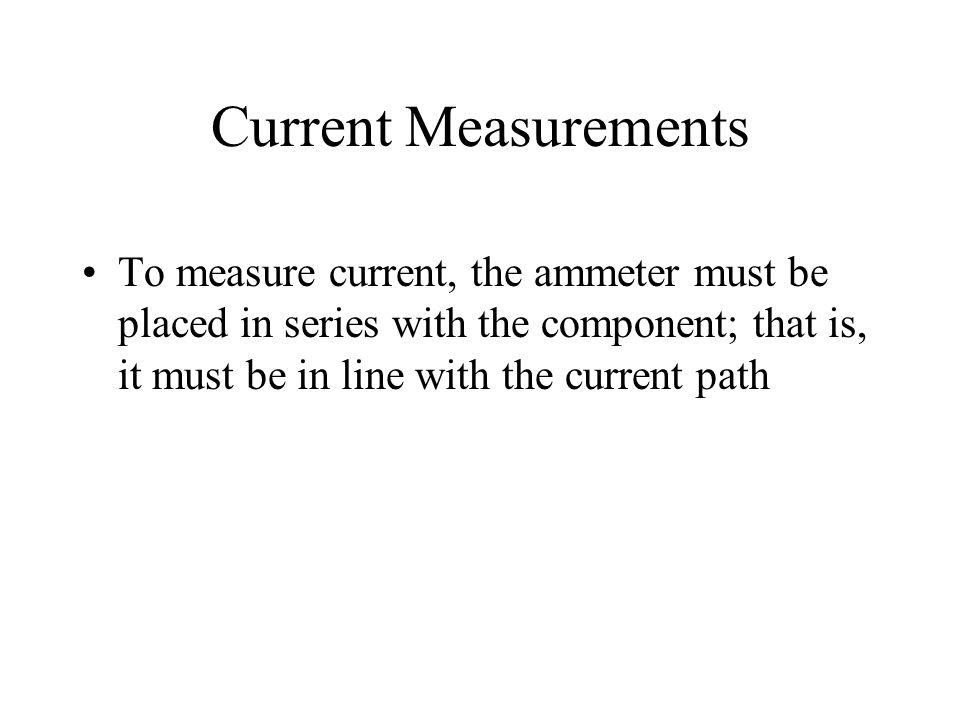 Current Measurements To measure current, the ammeter must be placed in series with the component; that is, it must be in line with the current path