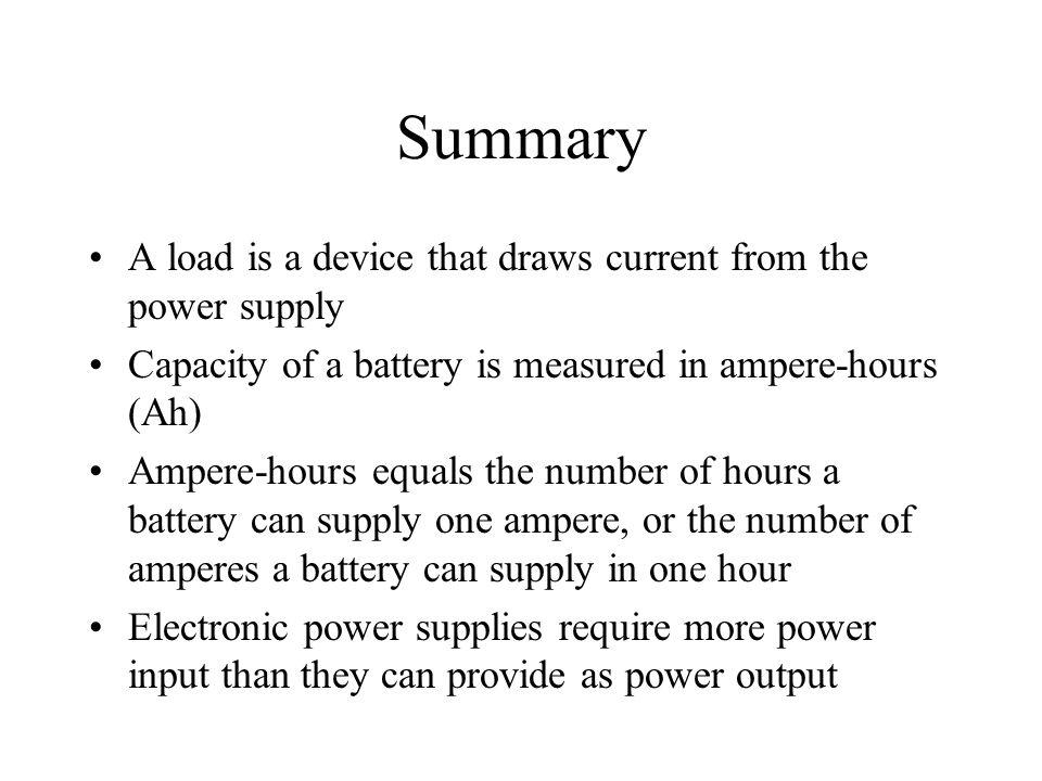 Summary A load is a device that draws current from the power supply Capacity of a battery is measured in ampere-hours (Ah) Ampere-hours equals the num