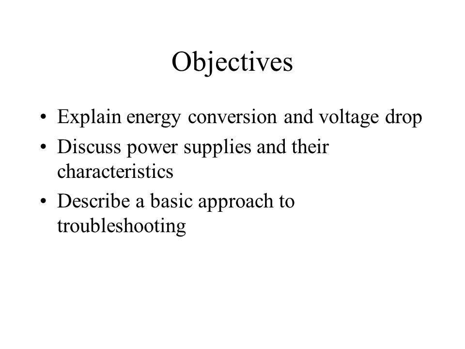 Objectives Explain energy conversion and voltage drop Discuss power supplies and their characteristics Describe a basic approach to troubleshooting