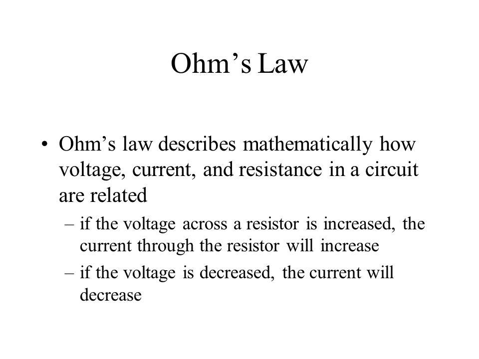Ohms Law Ohms law describes mathematically how voltage, current, and resistance in a circuit are related –if the voltage across a resistor is increase