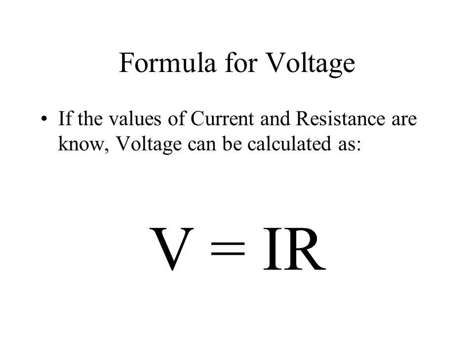Formula for Voltage If the values of Current and Resistance are know, Voltage can be calculated as: V = IR