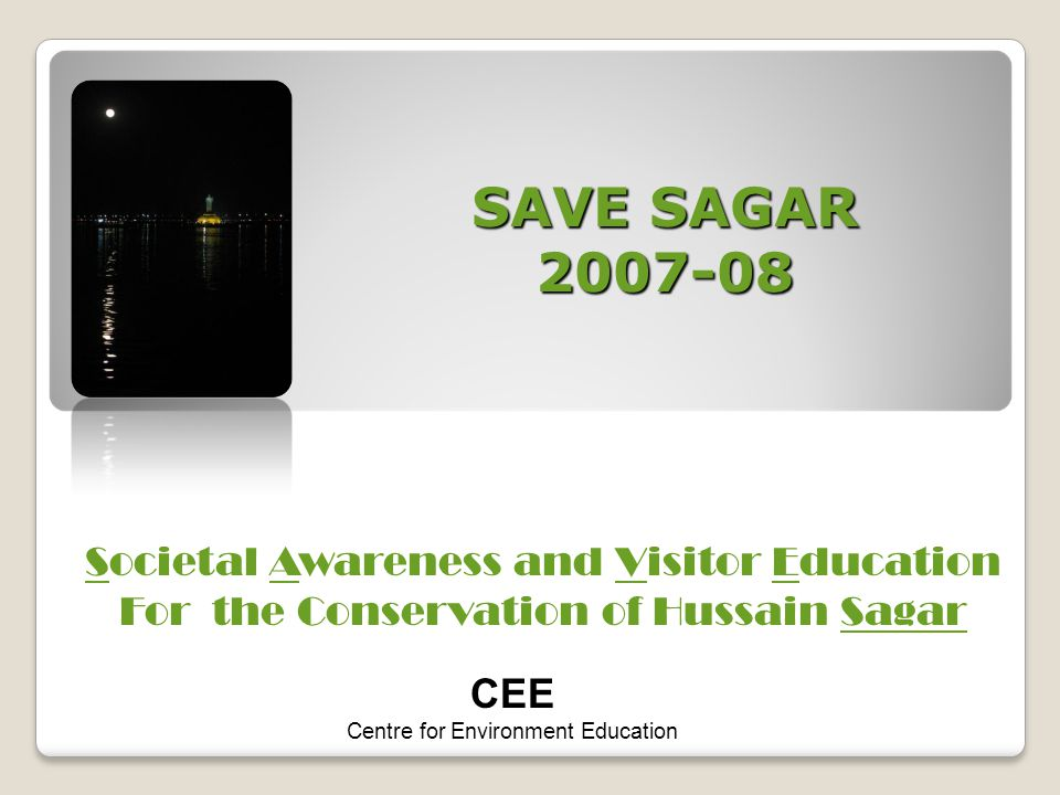 SAVE SAGAR 2007-08 Societal Awareness and Visitor Education For the Conservation of Hussain Sagar CEE Centre for Environment Education