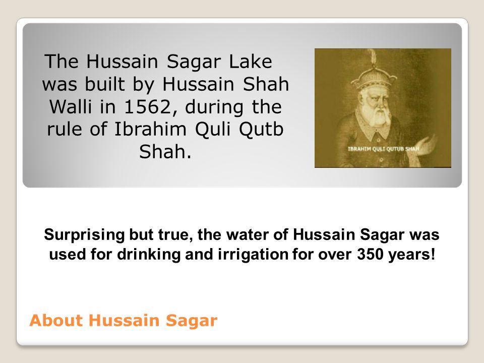 About Hussain Sagar The Hussain Sagar Lake was built by Hussain Shah Walli in 1562, during the rule of Ibrahim Quli Qutb Shah. Surprising but true, th