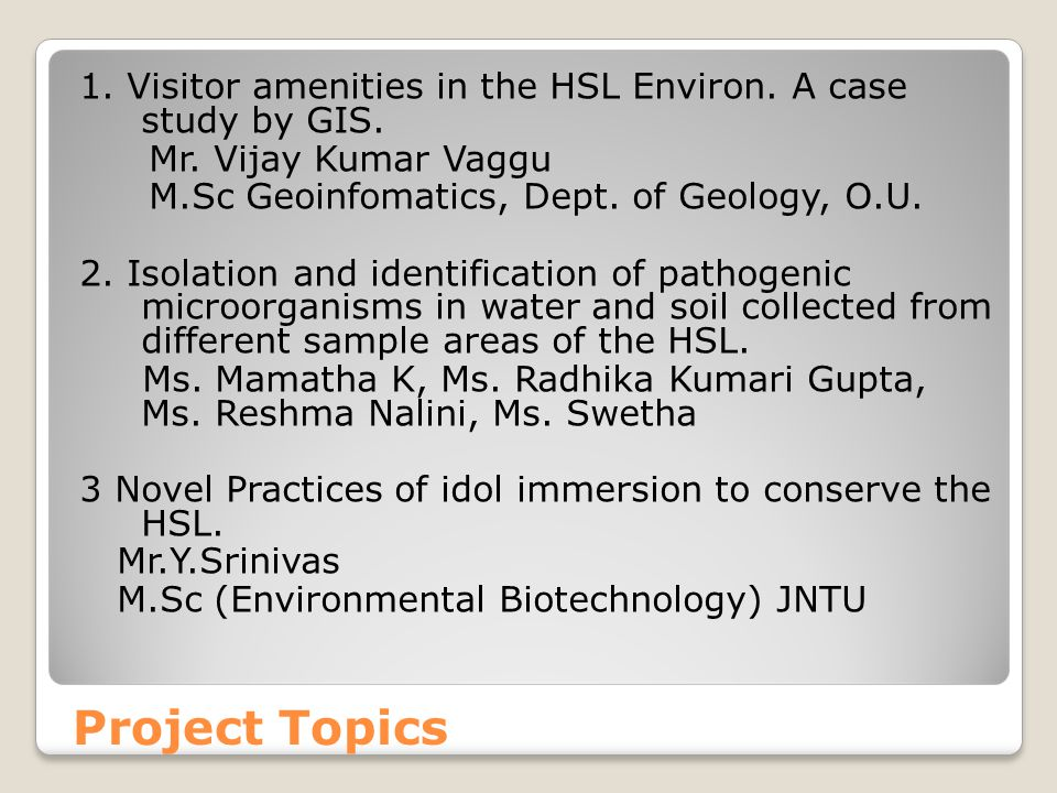 Project Topics 1. Visitor amenities in the HSL Environ. A case study by GIS. Mr. Vijay Kumar Vaggu M.Sc Geoinfomatics, Dept. of Geology, O.U. 2. Isola