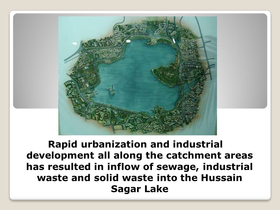 Rapid urbanization and industrial development all along the catchment areas has resulted in inflow of sewage, industrial waste and solid waste into the Hussain Sagar Lake