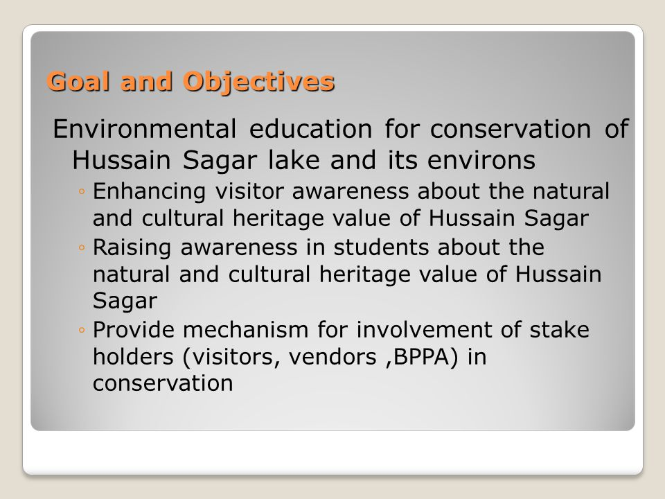 Goal and Objectives Environmental education for conservation of Hussain Sagar lake and its environs Enhancing visitor awareness about the natural and