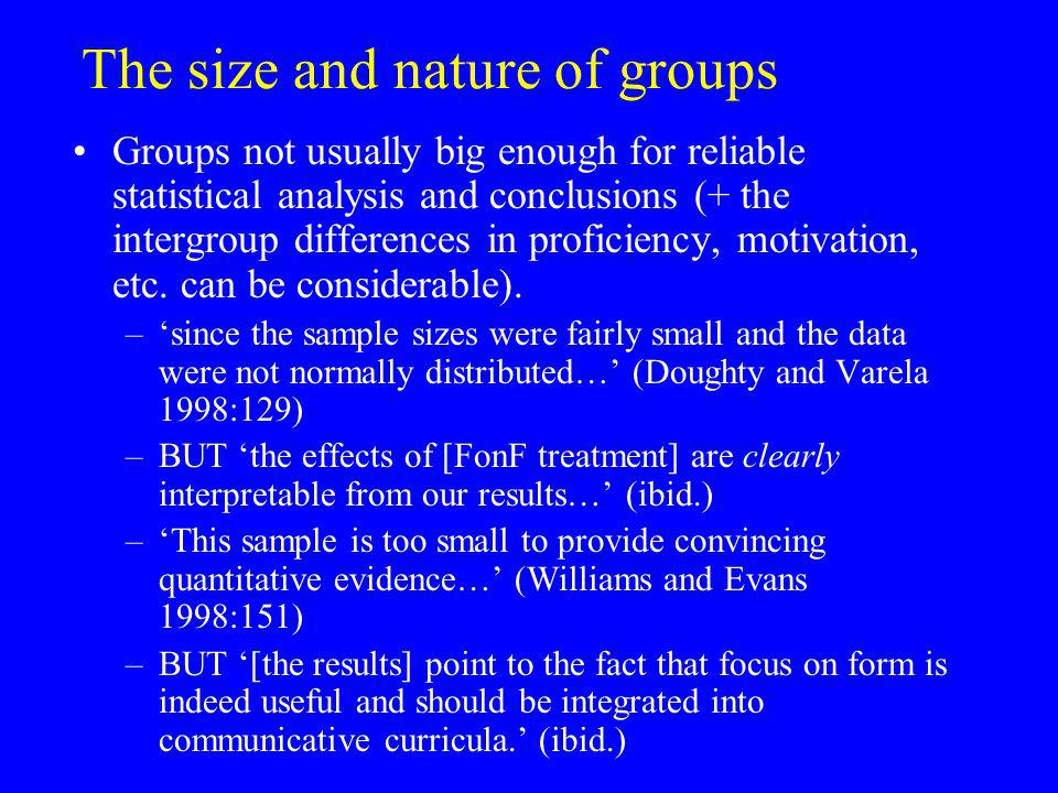 The size and nature of groups Groups not usually big enough for reliable statistical analysis and conclusions (+ the intergroup differences in proficiency, motivation, etc.