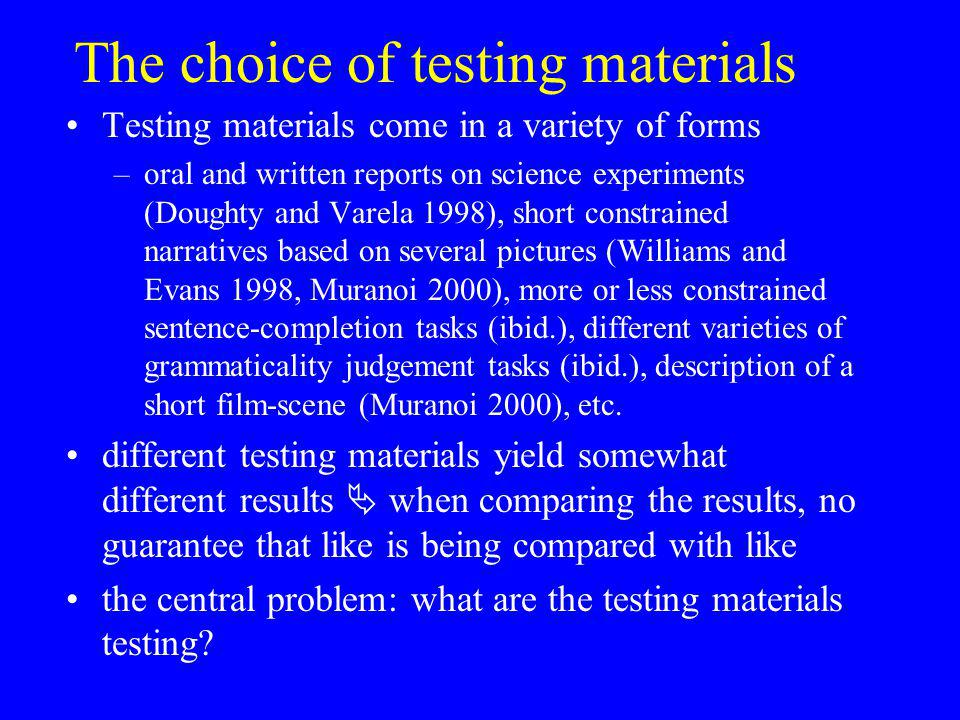 The choice of testing materials Testing materials come in a variety of forms –oral and written reports on science experiments (Doughty and Varela 1998), short constrained narratives based on several pictures (Williams and Evans 1998, Muranoi 2000), more or less constrained sentence-completion tasks (ibid.), different varieties of grammaticality judgement tasks (ibid.), description of a short film-scene (Muranoi 2000), etc.