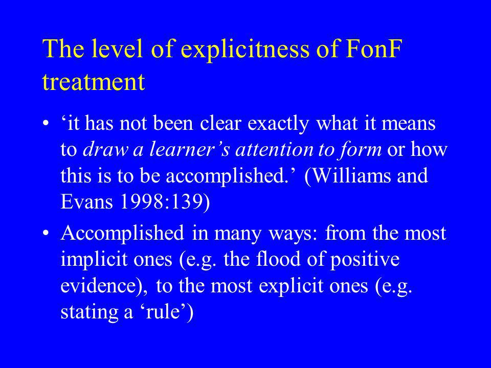 The level of explicitness of FonF treatment it has not been clear exactly what it means to draw a learners attention to form or how this is to be accomplished.