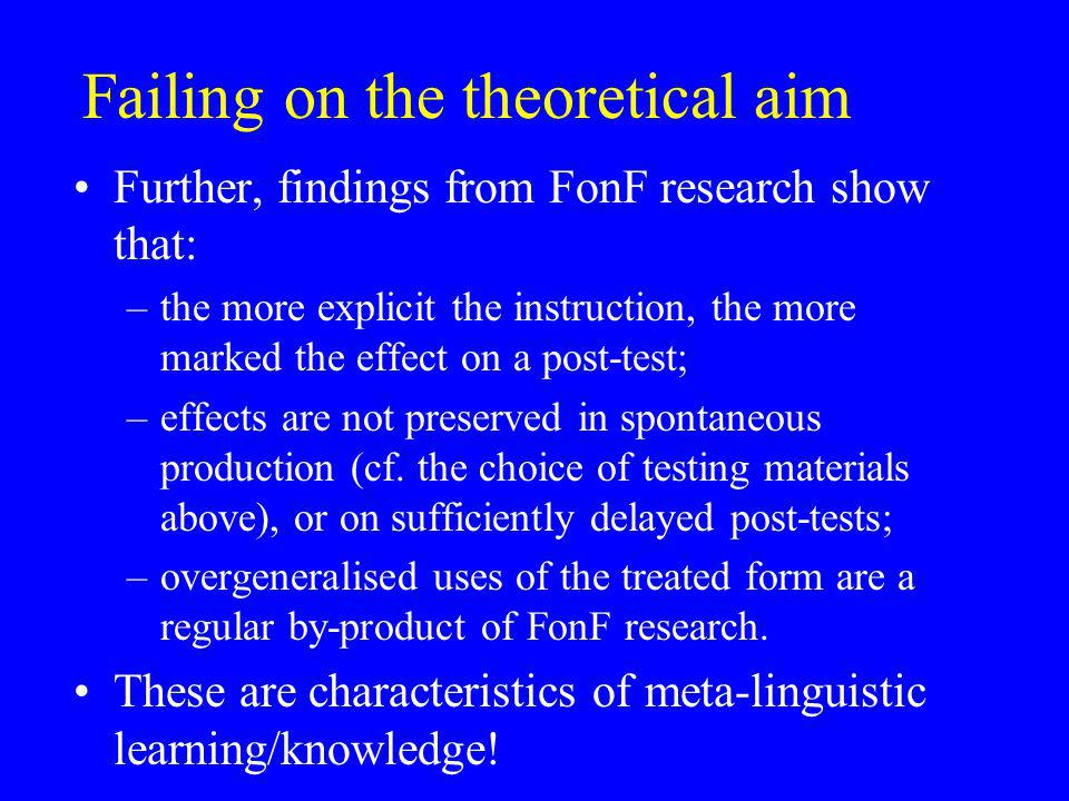 Failing on the theoretical aim Further, findings from FonF research show that: –the more explicit the instruction, the more marked the effect on a post-test; –effects are not preserved in spontaneous production (cf.