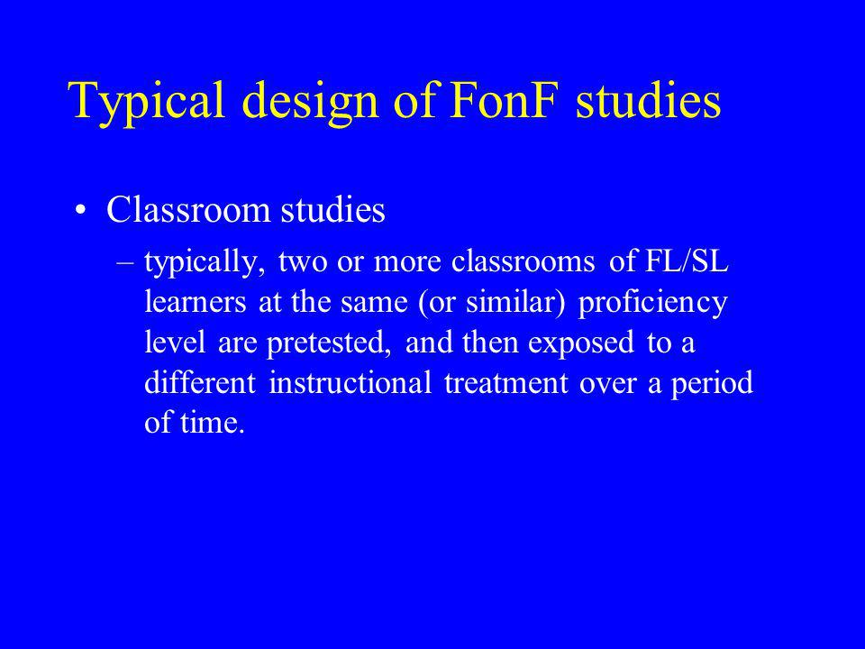 Typical design of FonF studies Classroom studies –typically, two or more classrooms of FL/SL learners at the same (or similar) proficiency level are pretested, and then exposed to a different instructional treatment over a period of time.