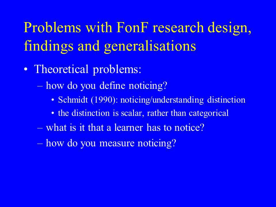 Problems with FonF research design, findings and generalisations Theoretical problems: –how do you define noticing.