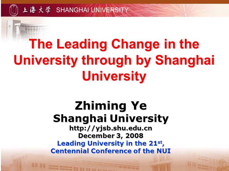 The Leading Change in the University through by Shanghai University Zhiming Ye Shanghai University http://yjsb.shu.edu.cn December 3, 2008 Leading Uni