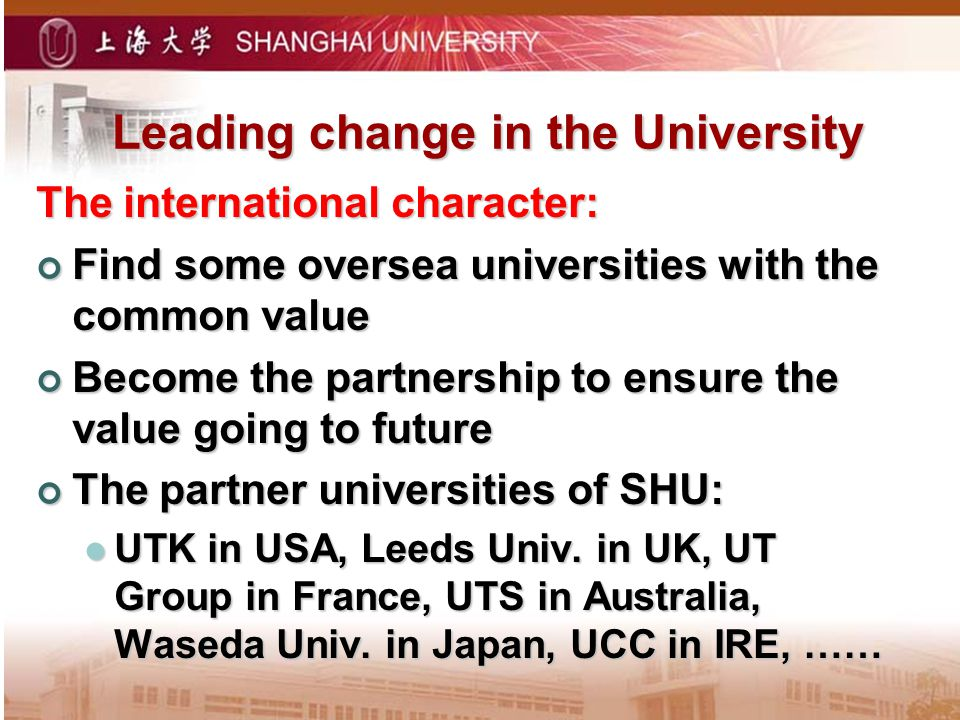 Leading change in the University The international character: Find some oversea universities with the common value Find some oversea universities with the common value Become the partnership to ensure the value going to future Become the partnership to ensure the value going to future The partner universities of SHU: The partner universities of SHU: UTK in USA, Leeds Univ.