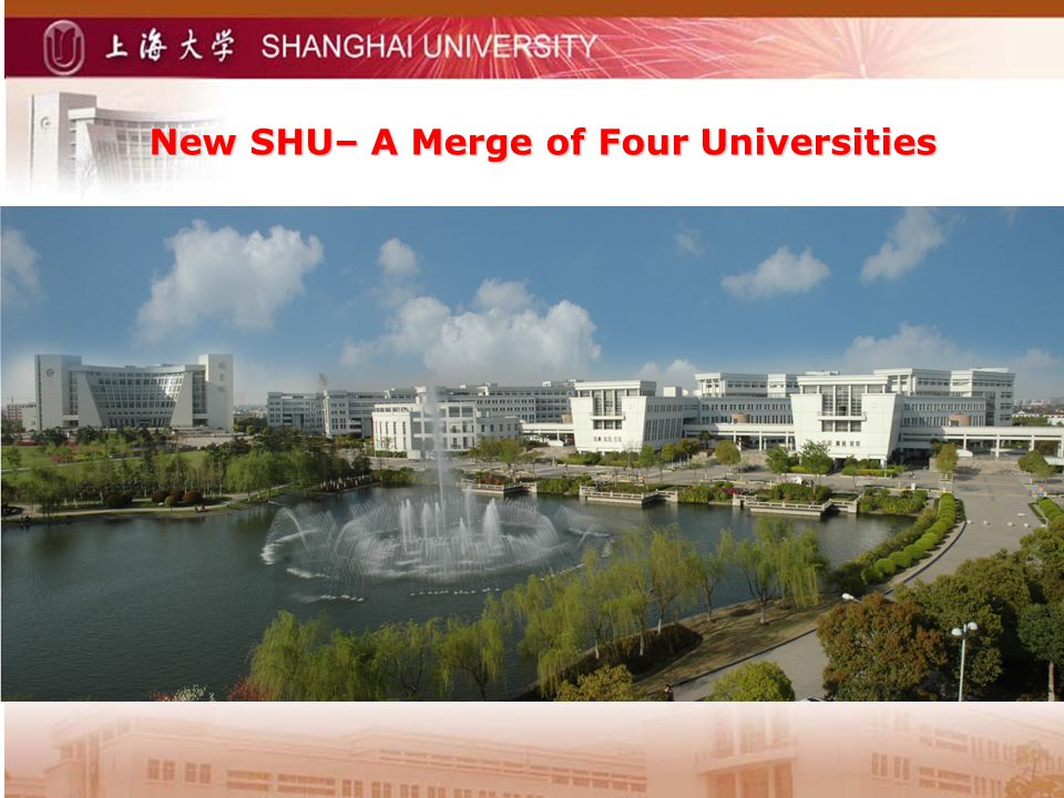 New SHU– A Merge of Four Universities Shanghai University --Founded in May 1994 the former Shanghai University Shanghai Institute of Science & Technology Shanghai University of Technology Shanghai University of Science & Technology