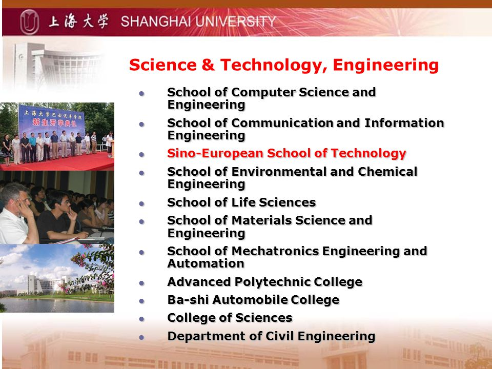 Science & Technology, Engineering School of Computer Science and Engineering School of Computer Science and Engineering School of Communication and Information Engineering School of Communication and Information Engineering Sino-European School of Technology Sino-European School of Technology School of Environmental and Chemical Engineering School of Environmental and Chemical Engineering School of Life Sciences School of Life Sciences School of Materials Science and Engineering School of Materials Science and Engineering School of Mechatronics Engineering and Automation School of Mechatronics Engineering and Automation Advanced Polytechnic College Advanced Polytechnic College Ba-shi Automobile College Ba-shi Automobile College College of Sciences College of Sciences Department of Civil Engineering Department of Civil Engineering