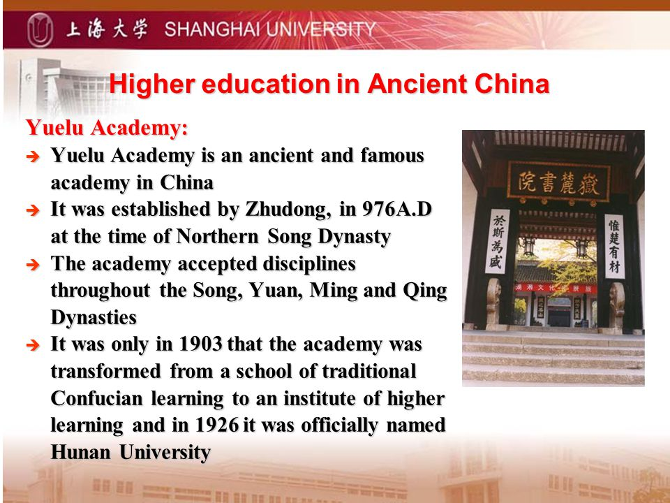 Higher education in Ancient China Yuelu Academy: Yuelu Academy is an ancient and famous academy in China Yuelu Academy is an ancient and famous academy in China It was established by Zhudong, in 976A.D at the time of Northern Song Dynasty It was established by Zhudong, in 976A.D at the time of Northern Song Dynasty The academy accepted disciplines throughout the Song, Yuan, Ming and Qing Dynasties The academy accepted disciplines throughout the Song, Yuan, Ming and Qing Dynasties It was only in 1903 that the academy was transformed from a school of traditional Confucian learning to an institute of higher learning and in 1926 it was officially named Hunan University It was only in 1903 that the academy was transformed from a school of traditional Confucian learning to an institute of higher learning and in 1926 it was officially named Hunan University
